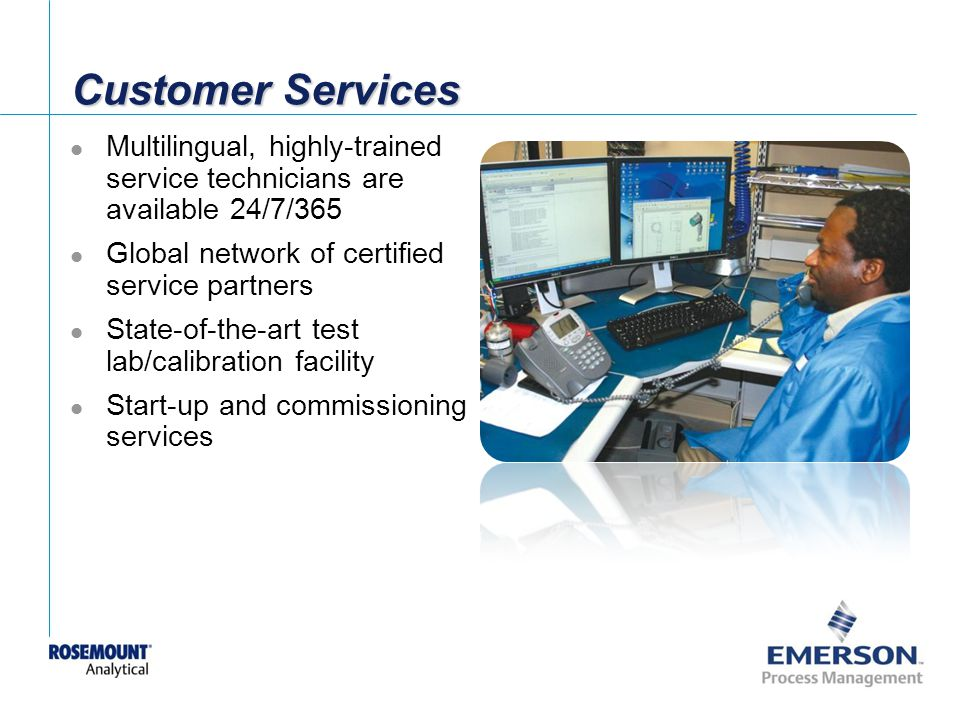 Customer Services Multilingual, highly-trained service technicians are available 24/7/365. Global network of certified service partners.