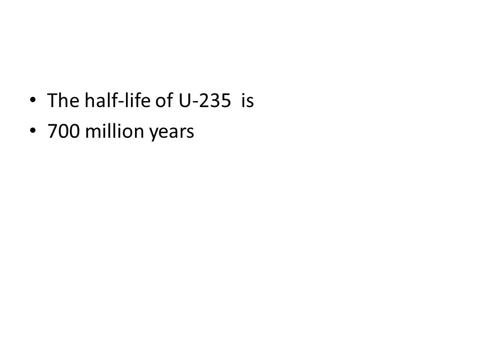 The half-life of U-235 is 700 million years