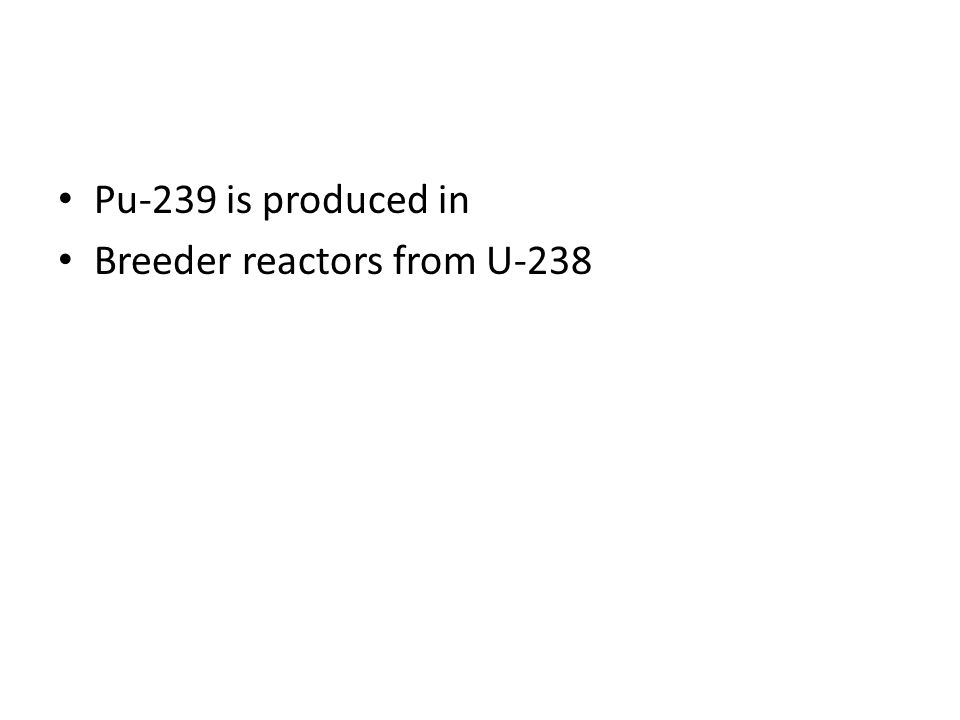 Pu-239 is produced in Breeder reactors from U-238
