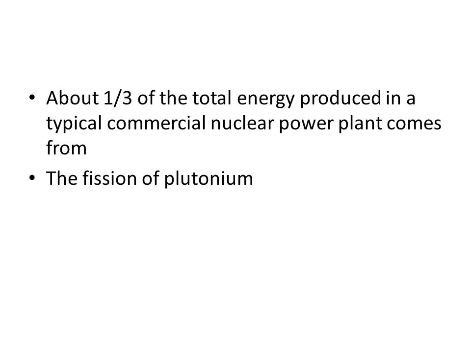 About 1/3 of the total energy produced in a typical commercial nuclear power plant comes from