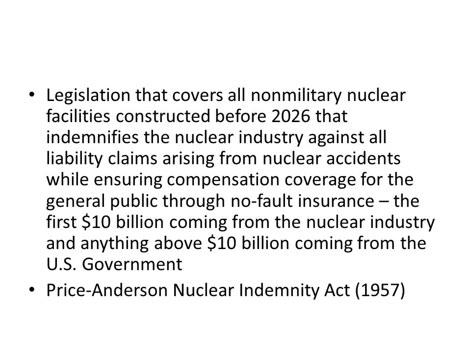 Legislation that covers all nonmilitary nuclear facilities constructed before 2026 that indemnifies the nuclear industry against all liability claims arising from nuclear accidents while ensuring compensation coverage for the general public through no-fault insurance – the first $10 billion coming from the nuclear industry and anything above $10 billion coming from the U.S. Government