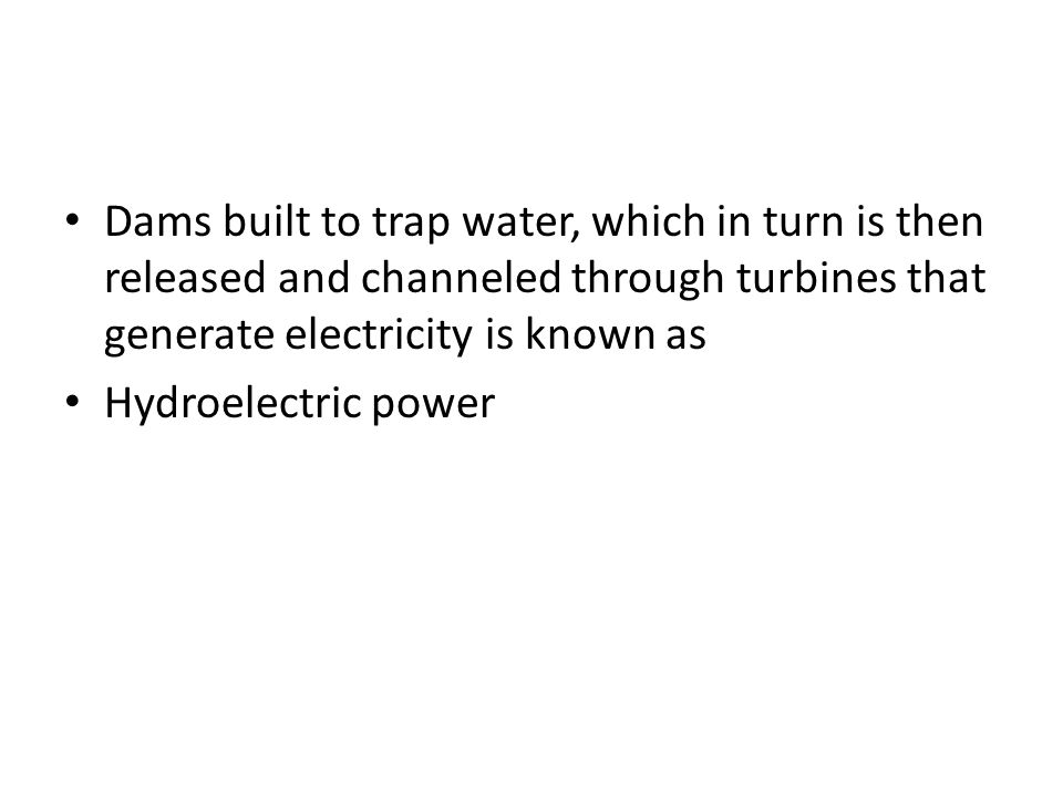 Dams built to trap water, which in turn is then released and channeled through turbines that generate electricity is known as