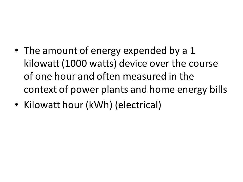 The amount of energy expended by a 1 kilowatt (1000 watts) device over the course of one hour and often measured in the context of power plants and home energy bills