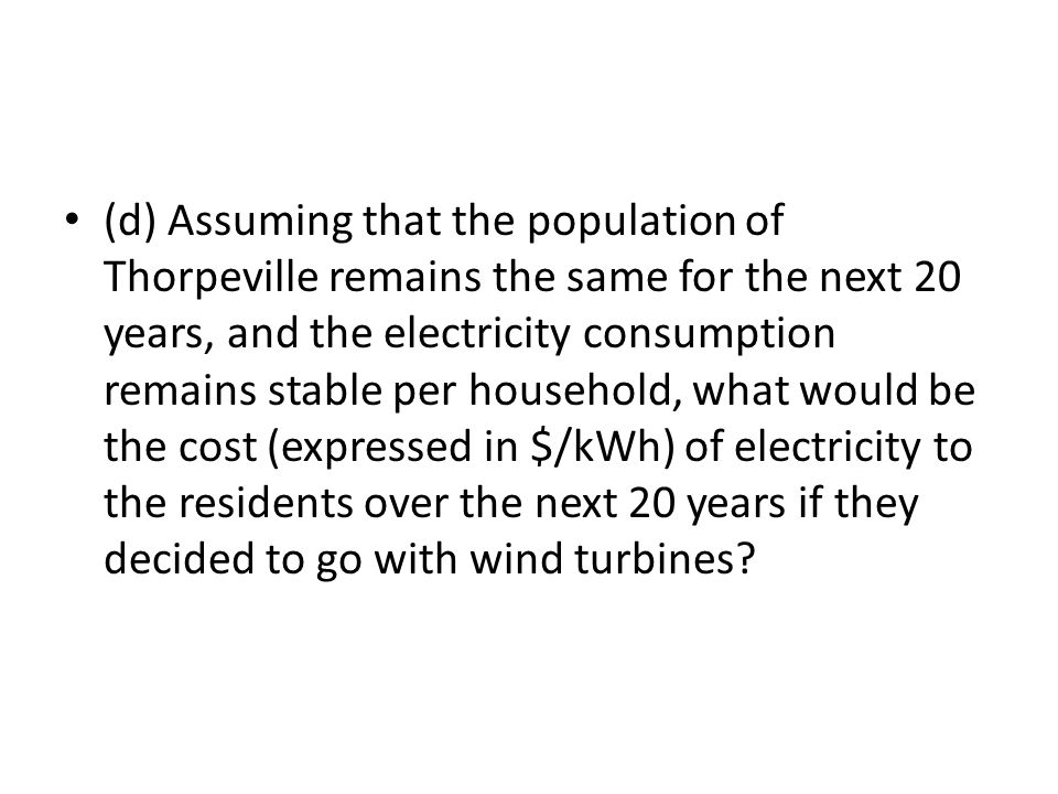 (d) Assuming that the population of Thorpeville remains the same for the next 20 years, and the electricity consumption remains stable per household, what would be the cost (expressed in $/kWh) of electricity to the residents over the next 20 years if they decided to go with wind turbines