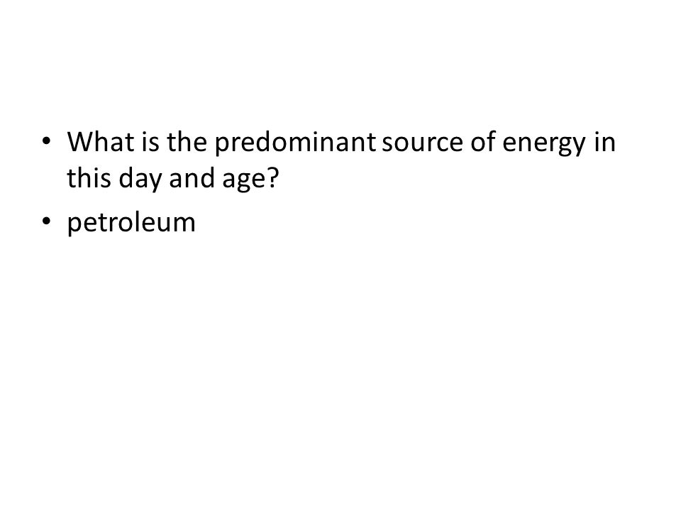 What is the predominant source of energy in this day and age