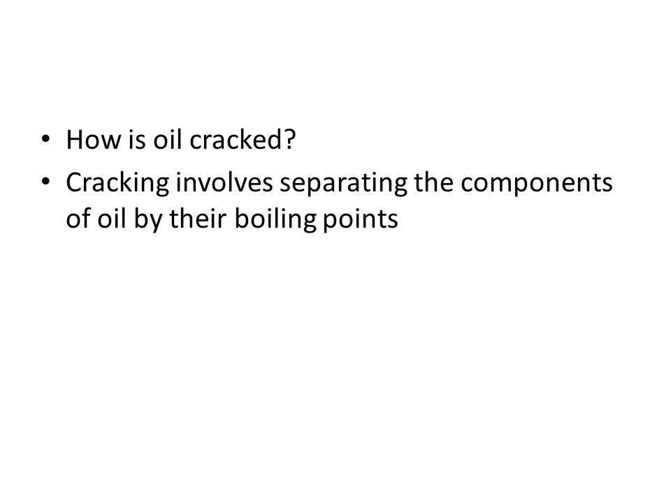 How is oil cracked Cracking involves separating the components of oil by their boiling points