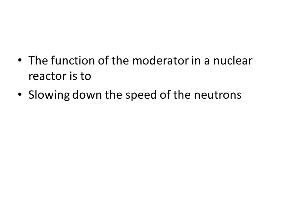 The function of the moderator in a nuclear reactor is to