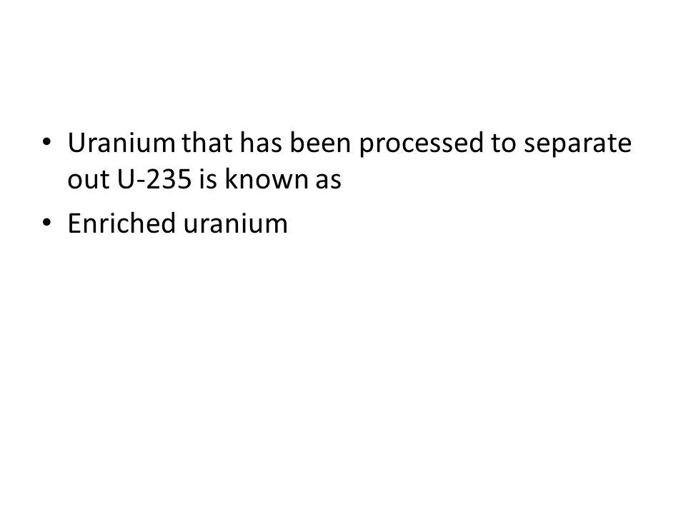 Uranium that has been processed to separate out U-235 is known as
