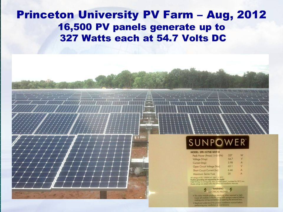 Princeton University PV Farm – Aug, 2012 16,500 PV panels generate up to 327 Watts each at 54.7 Volts DC