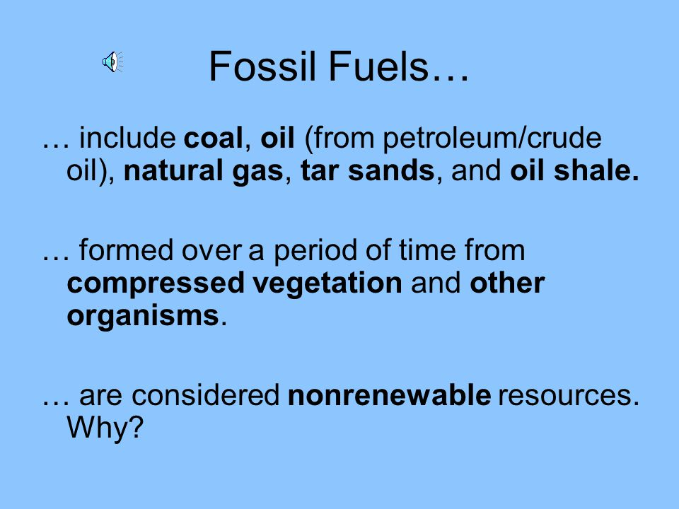 Fossil Fuels… … include coal, oil (from petroleum/crude oil), natural gas, tar sands, and oil shale.