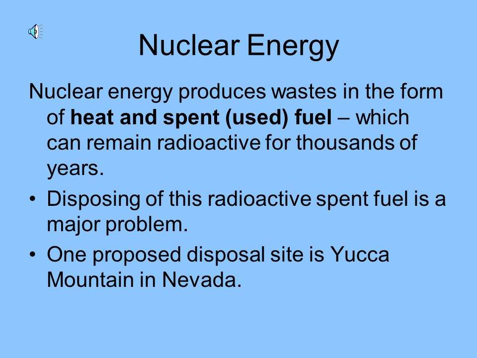 Nuclear Energy Nuclear energy produces wastes in the form of heat and spent (used) fuel – which can remain radioactive for thousands of years.