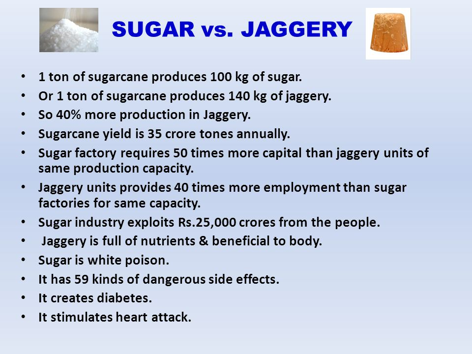 SUGAR vs. JAGGERY 1 ton of sugarcane produces 100 kg of sugar.