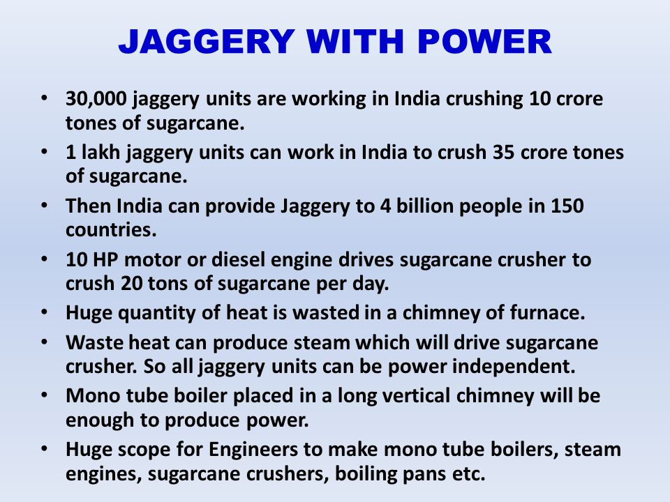 JAGGERY WITH POWER 30,000 jaggery units are working in India crushing 10 crore tones of sugarcane.