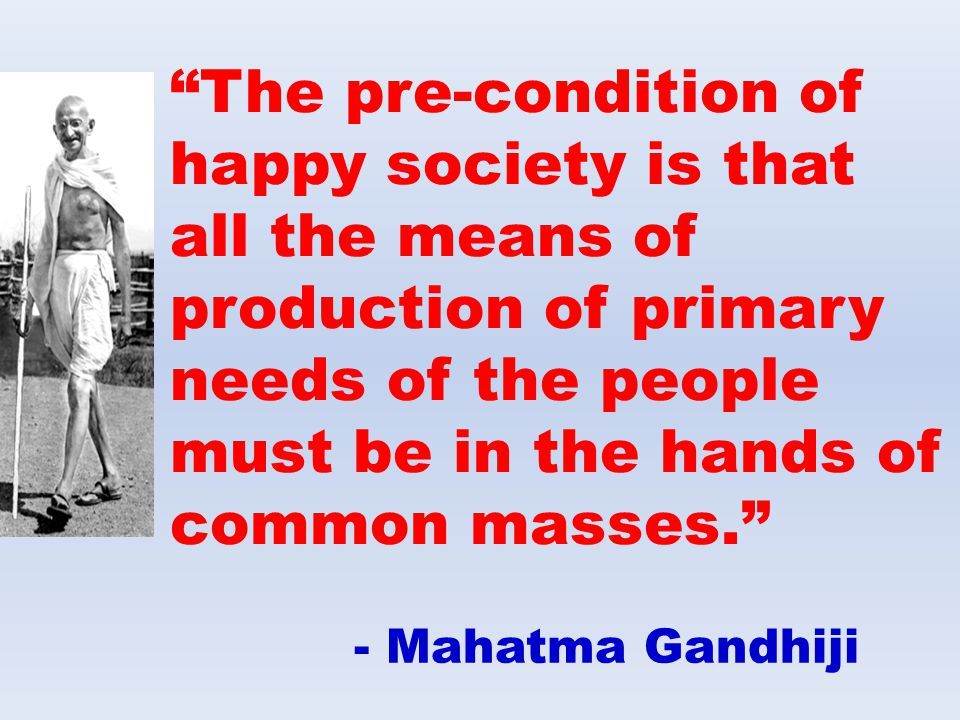 The pre-condition of happy society is that all the means of production of primary needs of the people must be in the hands of common masses.