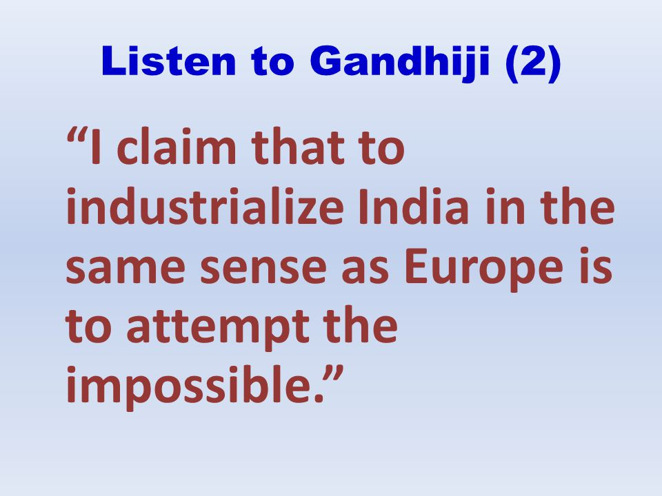 Listen to Gandhiji (2) I claim that to industrialize India in the same sense as Europe is to attempt the impossible.