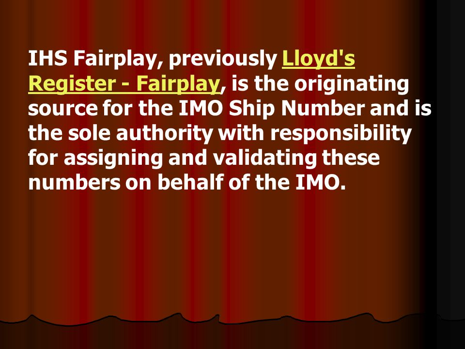 IHS Fairplay, previously Lloyd s Register - Fairplay, is the originating source for the IMO Ship Number and is the sole authority with responsibility for assigning and validating these numbers on behalf of the IMO.