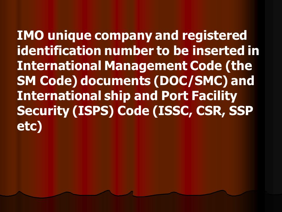IMO unique company and registered identification number to be inserted in International Management Code (the SM Code) documents (DOC/SMC) and International ship and Port Facility Security (ISPS) Code (ISSC, CSR, SSP etc)