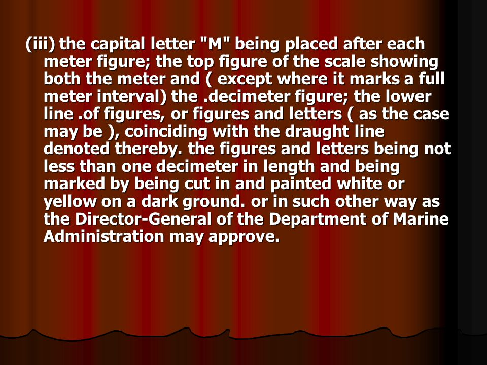 (iii) the capital letter M being placed after each meter figure; the top figure of the scale showing both the meter and ( except where it marks a full meter interval) the .decimeter figure; the lower line .of figures, or figures and letters ( as the case may be ), coinciding with the draught line denoted thereby.