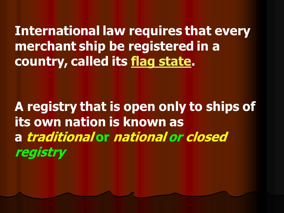 International law requires that every merchant ship be registered in a country, called its flag state.