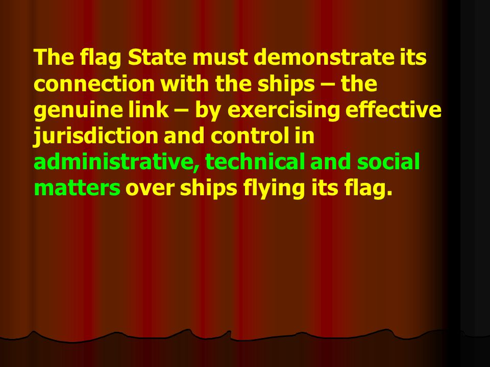 The flag State must demonstrate its connection with the ships – the genuine link – by exercising effective jurisdiction and control in