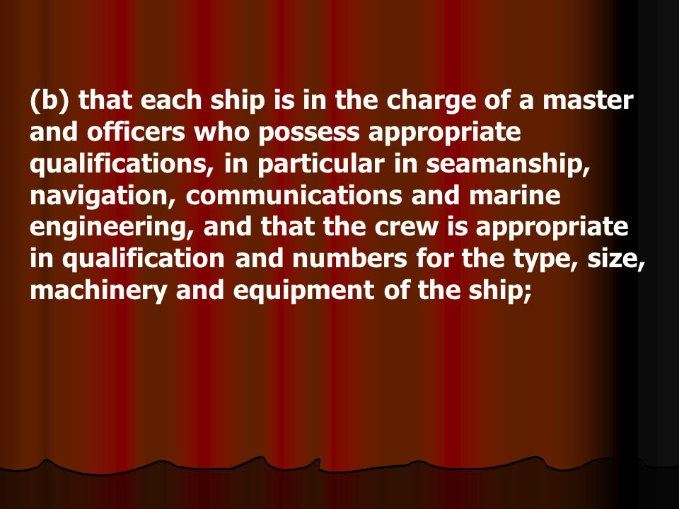 (b) that each ship is in the charge of a master and officers who possess appropriate qualifications, in particular in seamanship, navigation, communications and marine engineering, and that the crew is appropriate