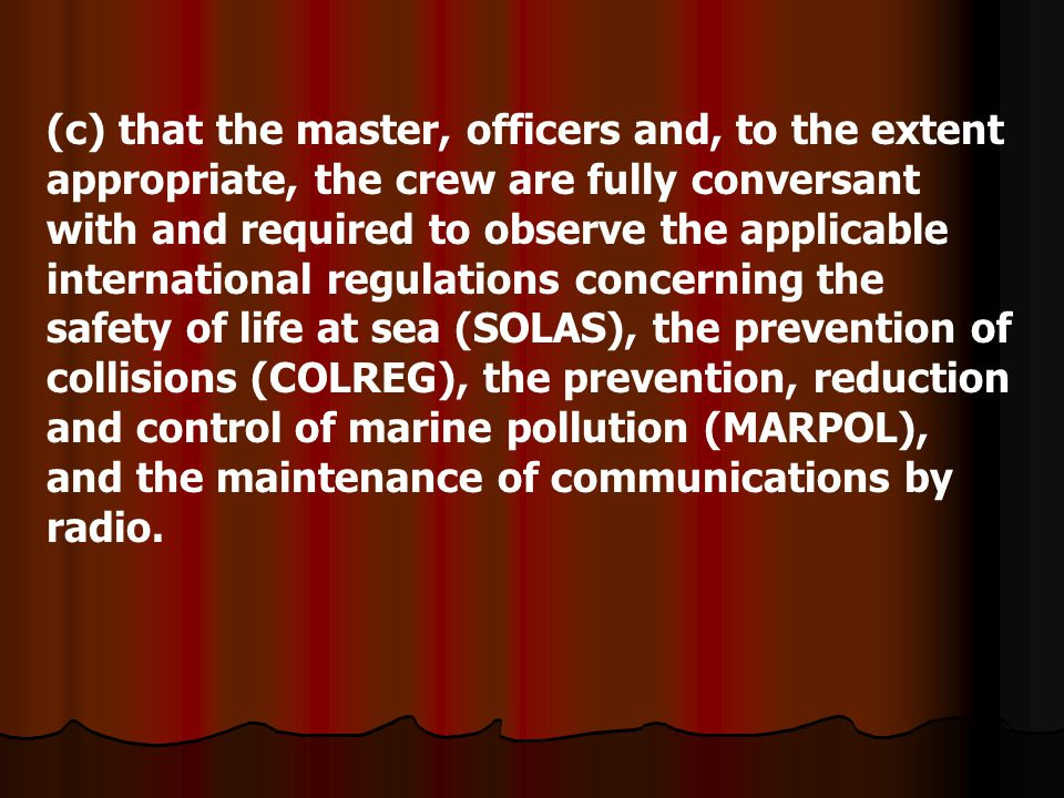 (c) that the master, officers and, to the extent appropriate, the crew are fully conversant with and required to observe the applicable international regulations concerning the safety of life at sea (SOLAS), the prevention of collisions (COLREG), the prevention, reduction and control of marine pollution (MARPOL), and the maintenance of communications by radio.