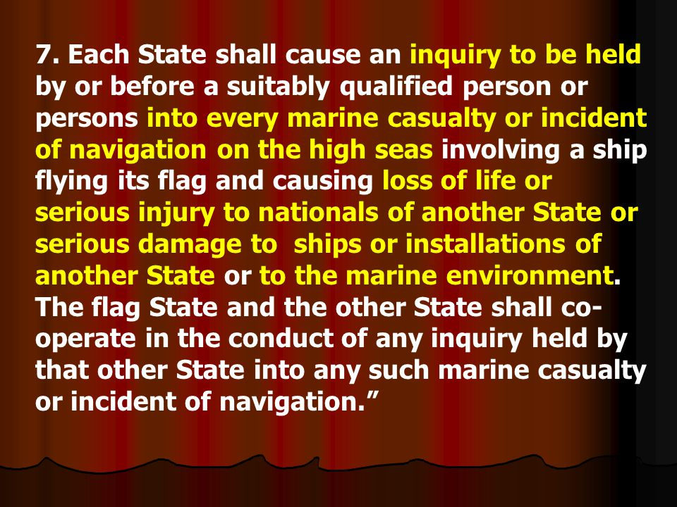 7. Each State shall cause an inquiry to be held by or before a suitably qualified person or persons into every marine casualty or incident of navigation on the high seas involving a ship flying its flag and causing loss of life or serious injury to nationals of another State or serious damage to ships or installations of