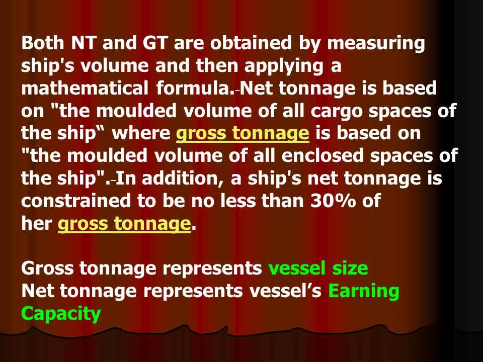 Both NT and GT are obtained by measuring ship s volume and then applying a mathematical formula. Net tonnage is based on the moulded volume of all cargo spaces of the ship where gross tonnage is based on the moulded volume of all enclosed spaces of the ship . In addition, a ship s net tonnage is constrained to be no less than 30% of her gross tonnage.