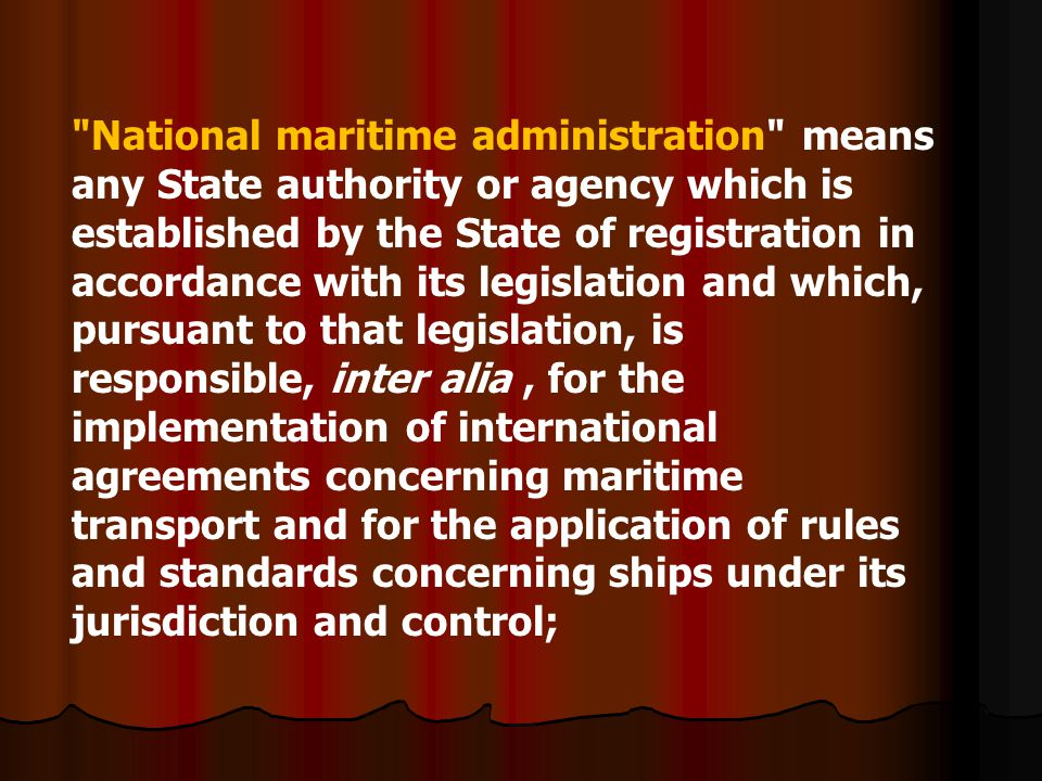 National maritime administration means any State authority or agency which is established by the State of registration in accordance with its legislation and which, pursuant to that legislation, is responsible, inter alia , for the implementation of international agreements concerning maritime transport and for the application of rules and standards concerning ships under its jurisdiction and control;