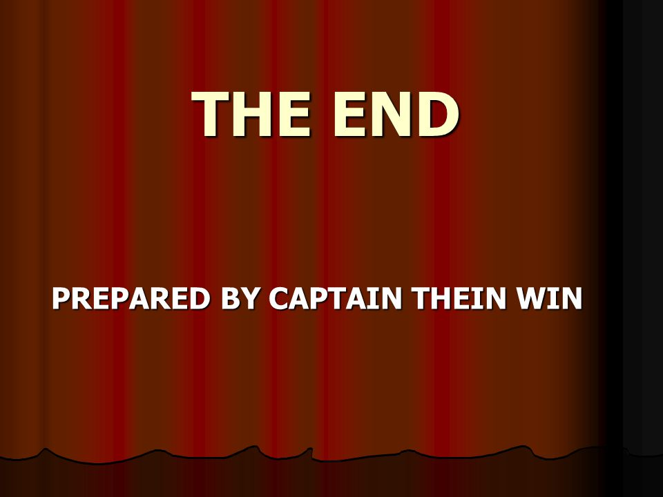 THE END PREPARED BY CAPTAIN THEIN WIN