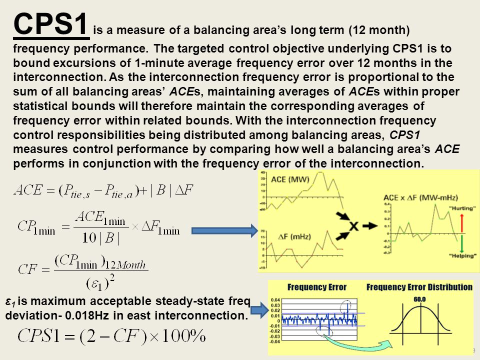 CPS1 is a measure of a balancing area's long term (12 month) frequency performance. The targeted control objective underlying CPS1 is to bound excursions of 1-minute average frequency error over 12 months in the interconnection. As the interconnection frequency error is proportional to the sum of all balancing areas' ACEs, maintaining averages of ACEs within proper statistical bounds will therefore maintain the corresponding averages of frequency error within related bounds. With the interconnection frequency control responsibilities being distributed among balancing areas, CPS1 measures control performance by comparing how well a balancing area's ACE performs in conjunction with the frequency error of the interconnection.
