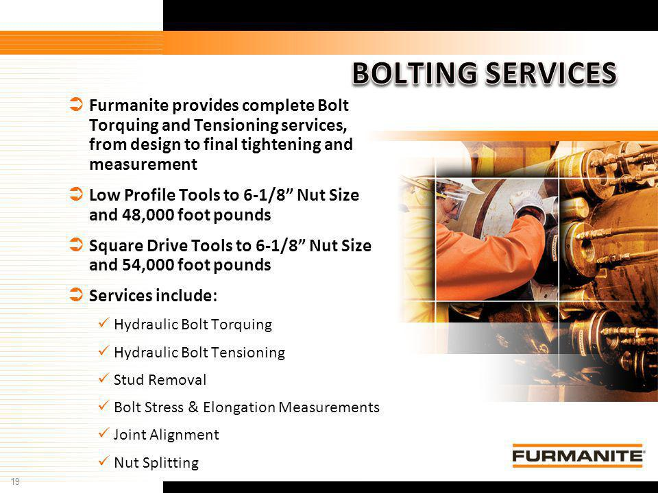 BOLTING SERVICES Furmanite provides complete Bolt Torquing and Tensioning services, from design to final tightening and measurement.