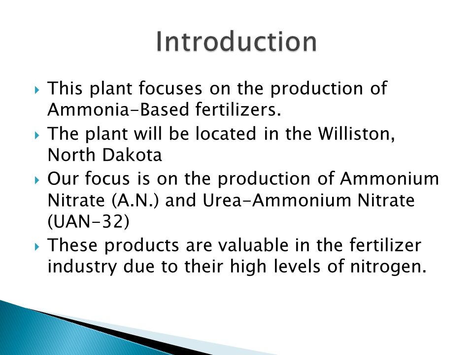 Introduction This plant focuses on the production of Ammonia-Based fertilizers. The plant will be located in the Williston, North Dakota.