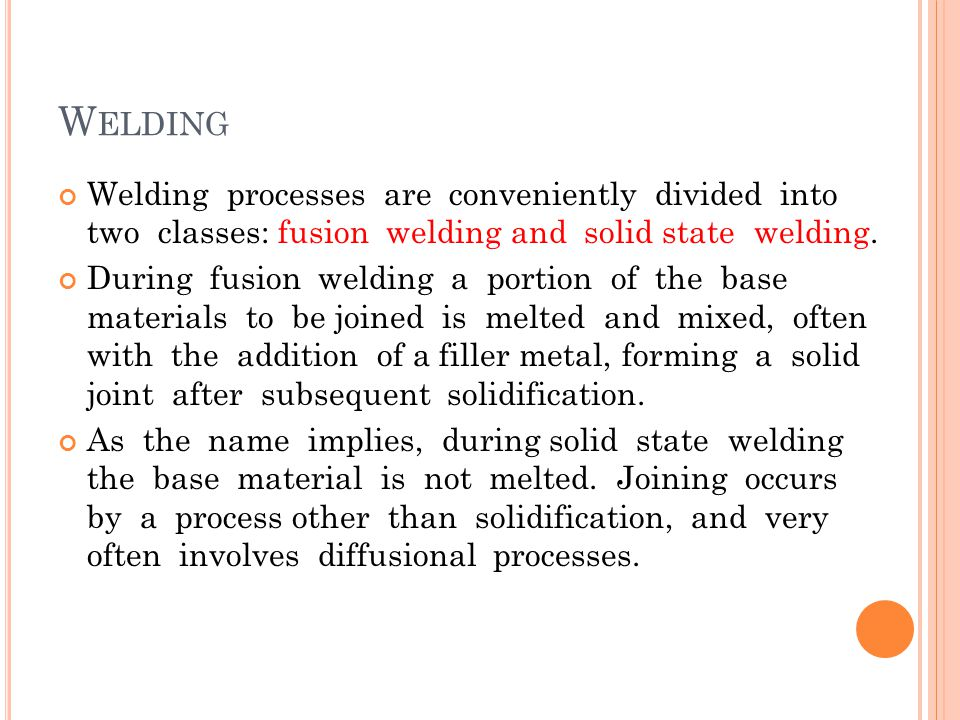 Welding Welding processes are conveniently divided into two classes: fusion welding and solid state welding.