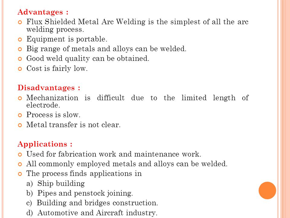 Advantages : Flux Shielded Metal Arc Welding is the simplest of all the arc welding process. Equipment is portable.