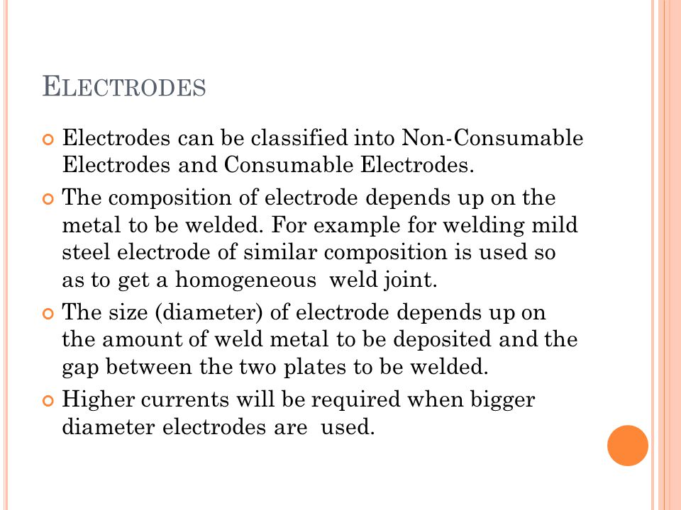 Electrodes Electrodes can be classified into Non-Consumable Electrodes and Consumable Electrodes.