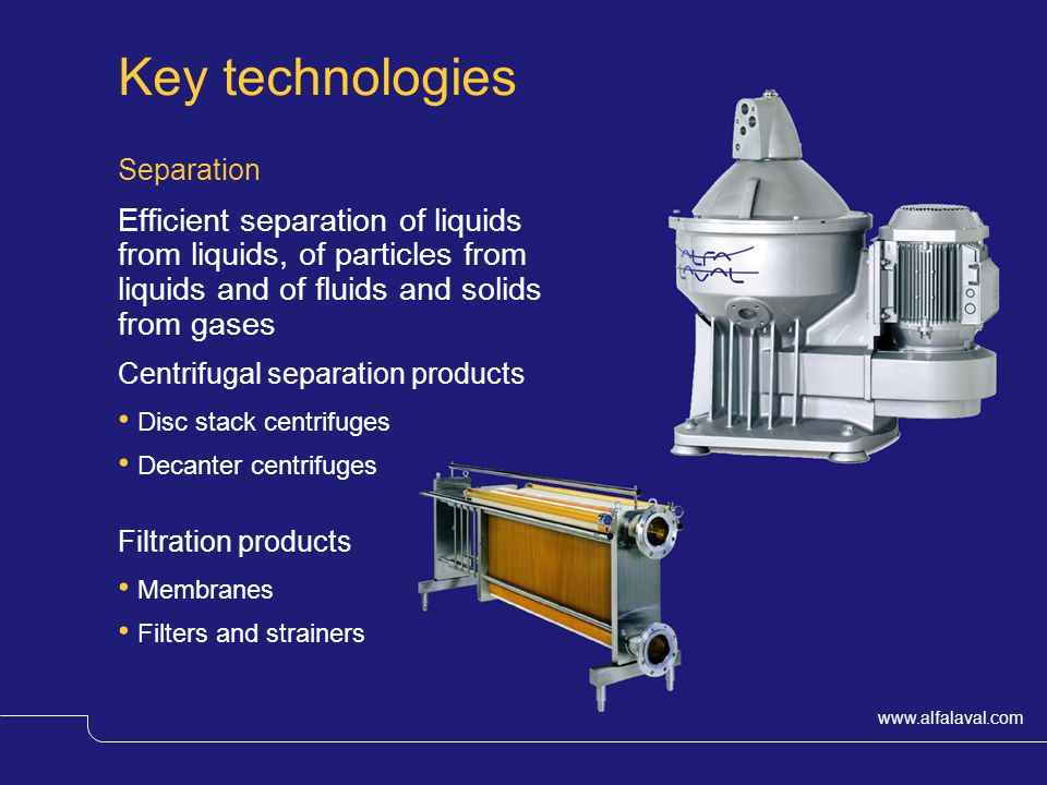 Key technologies Separation. Efficient separation of liquids from liquids, of particles from liquids and of fluids and solids from gases.
