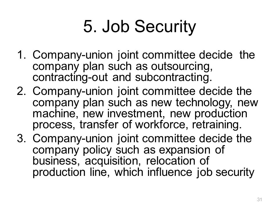 5. Job Security Company-union joint committee decide the company plan such as outsourcing, contracting-out and subcontracting.