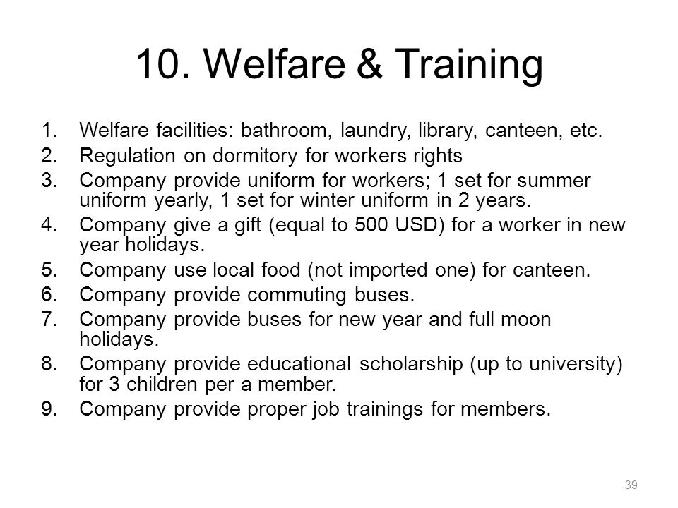 10. Welfare & Training Welfare facilities: bathroom, laundry, library, canteen, etc. Regulation on dormitory for workers rights.