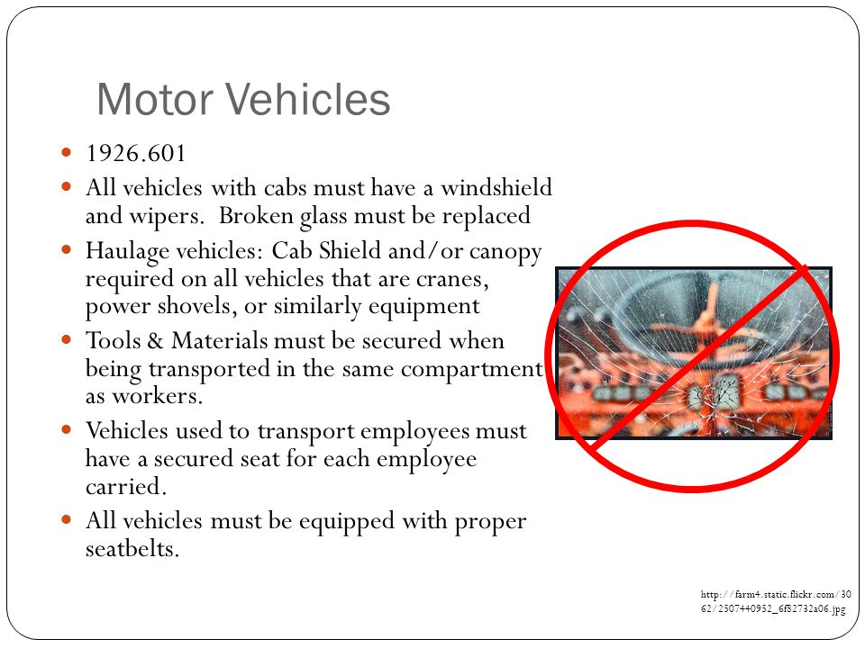 Motor Vehicles 1926.601. All vehicles with cabs must have a windshield and wipers. Broken glass must be replaced.