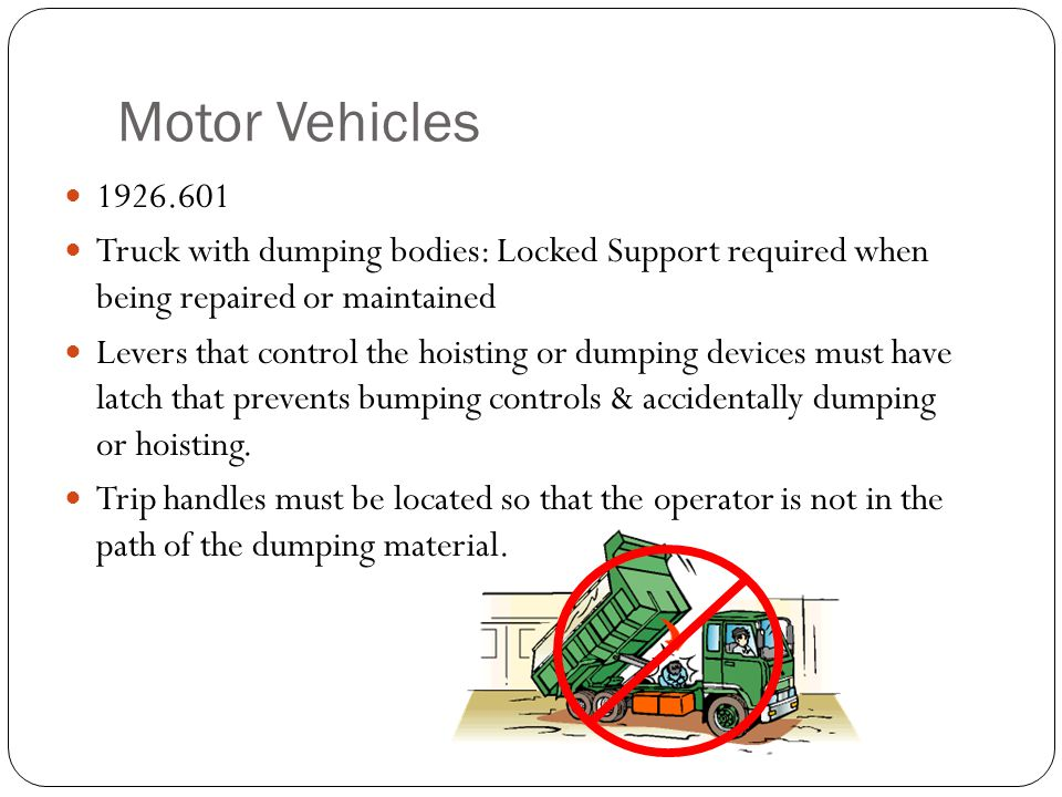 Motor Vehicles 1926.601. Truck with dumping bodies: Locked Support required when being repaired or maintained.
