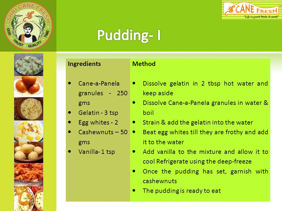 Pudding- I Ingredients Cane-a-Panela granules - 250 gms