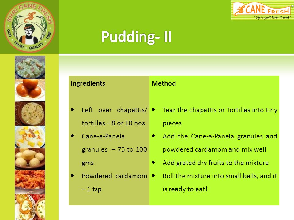 Pudding- II Ingredients Left over chapattis/ tortillas – 8 or 10 nos