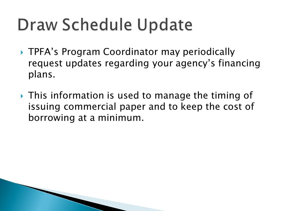 Draw Schedule Update TPFA's Program Coordinator may periodically request updates regarding your agency's financing plans.