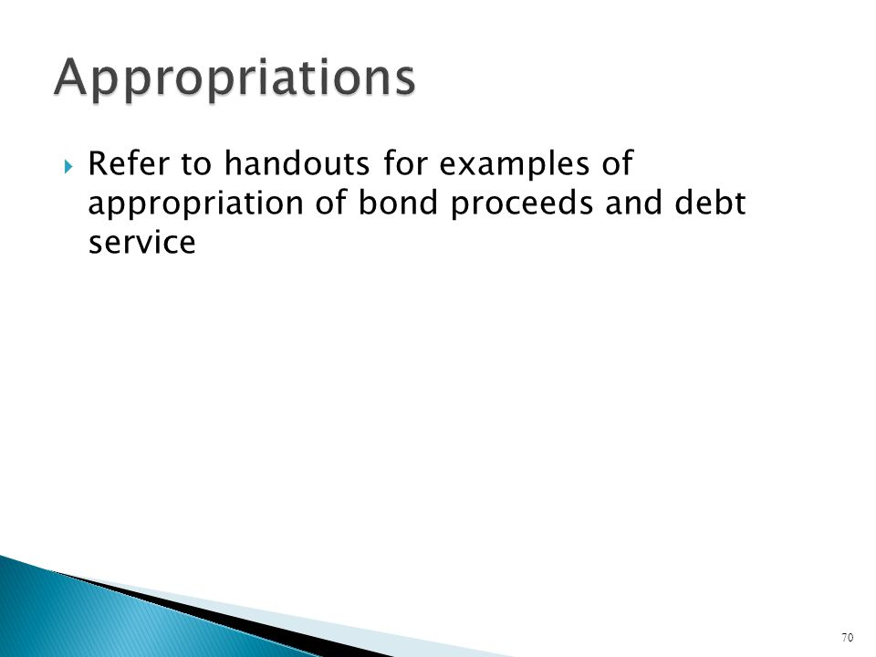 Appropriations Refer to handouts for examples of appropriation of bond proceeds and debt service