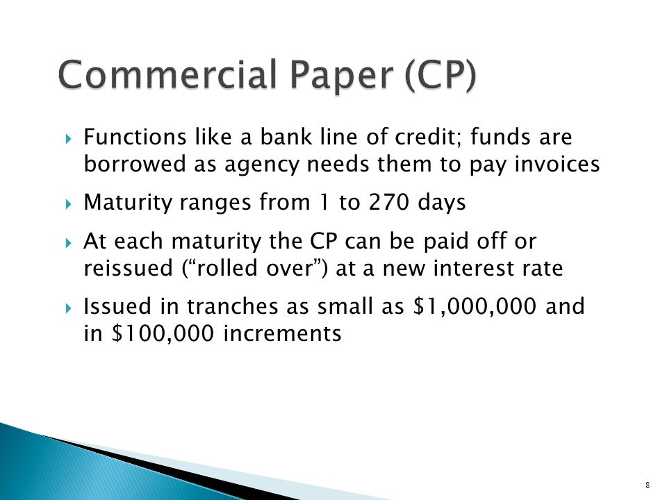 Commercial Paper (CP) Functions like a bank line of credit; funds are borrowed as agency needs them to pay invoices.