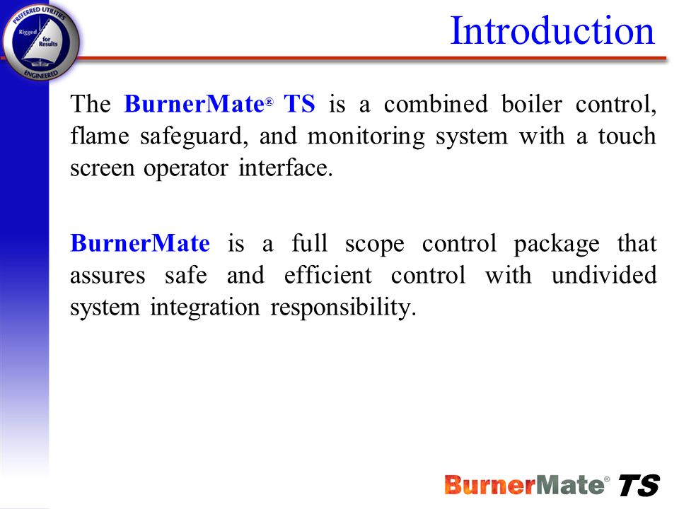 Introduction The BurnerMate® TS is a combined boiler control, flame safeguard, and monitoring system with a touch screen operator interface.