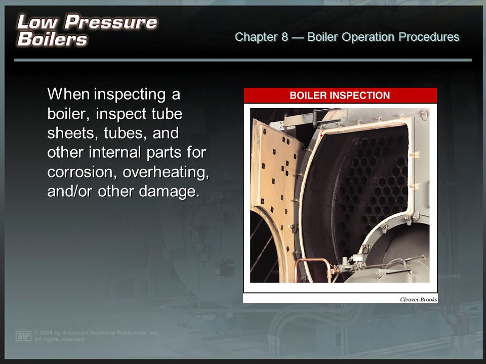 When inspecting a boiler, inspect tube sheets, tubes, and other internal parts for corrosion, overheating, and/or other damage.
