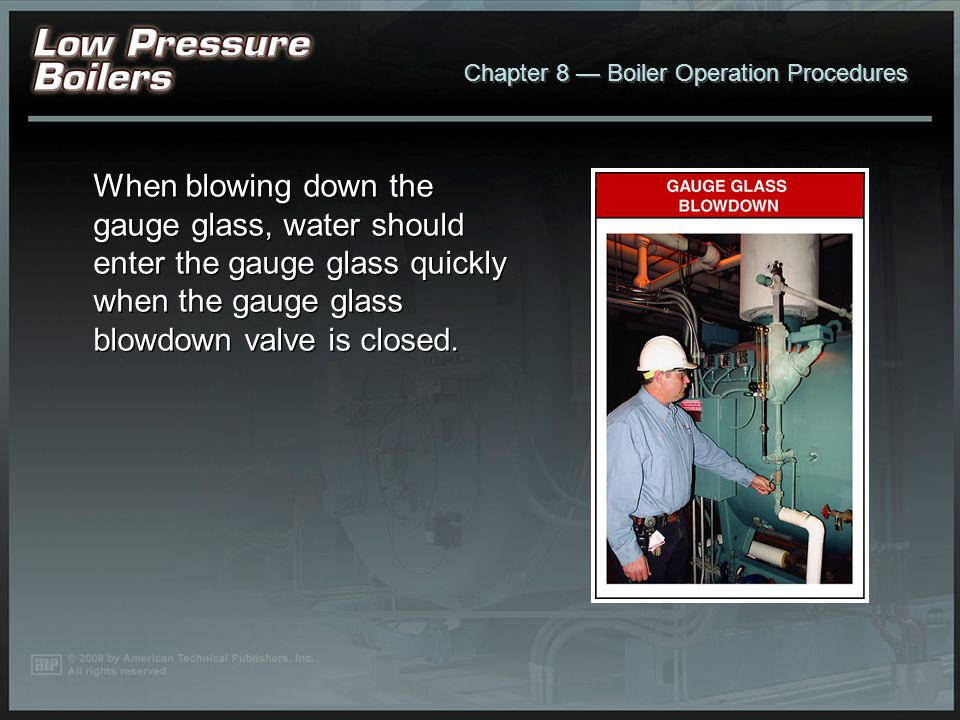 When blowing down the gauge glass, water should enter the gauge glass quickly when the gauge glass blowdown valve is closed.