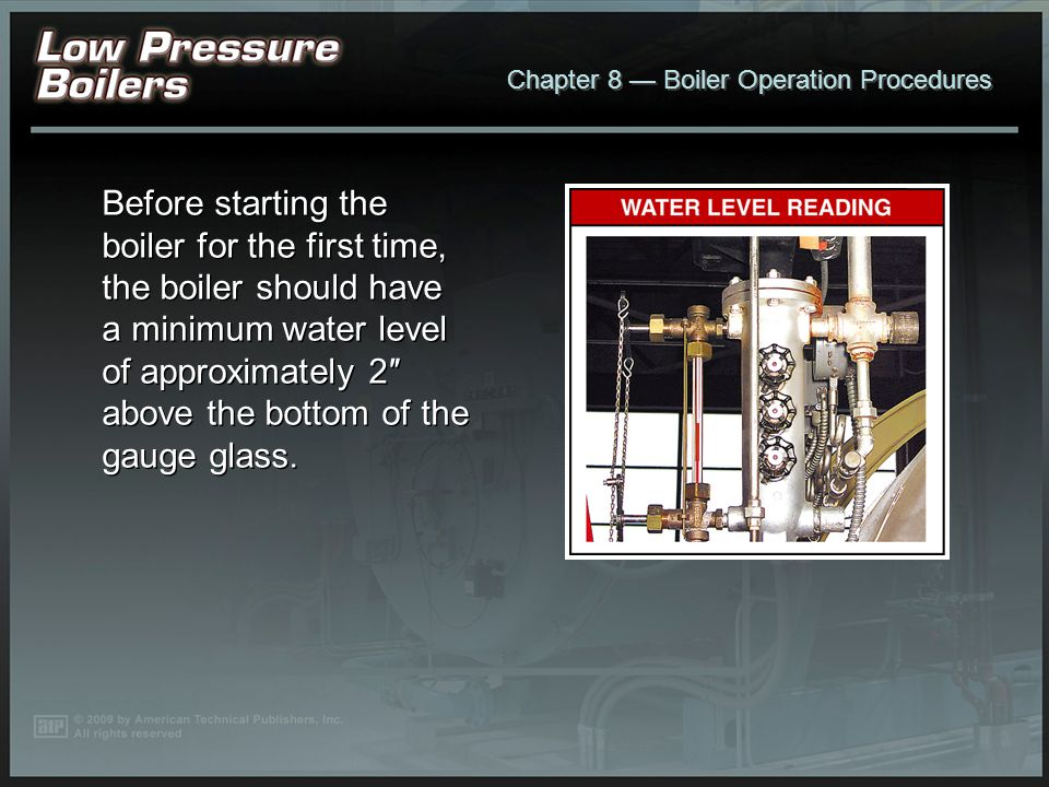 Before starting the boiler for the first time, the boiler should have a minimum water level of approximately 2″ above the bottom of the gauge glass.